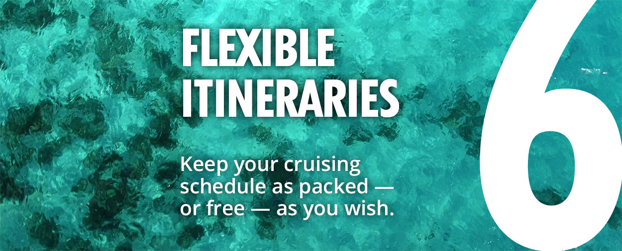 6 - Flexible Itineraries - Keep your cruising schedule as packed — or free — as you wish.