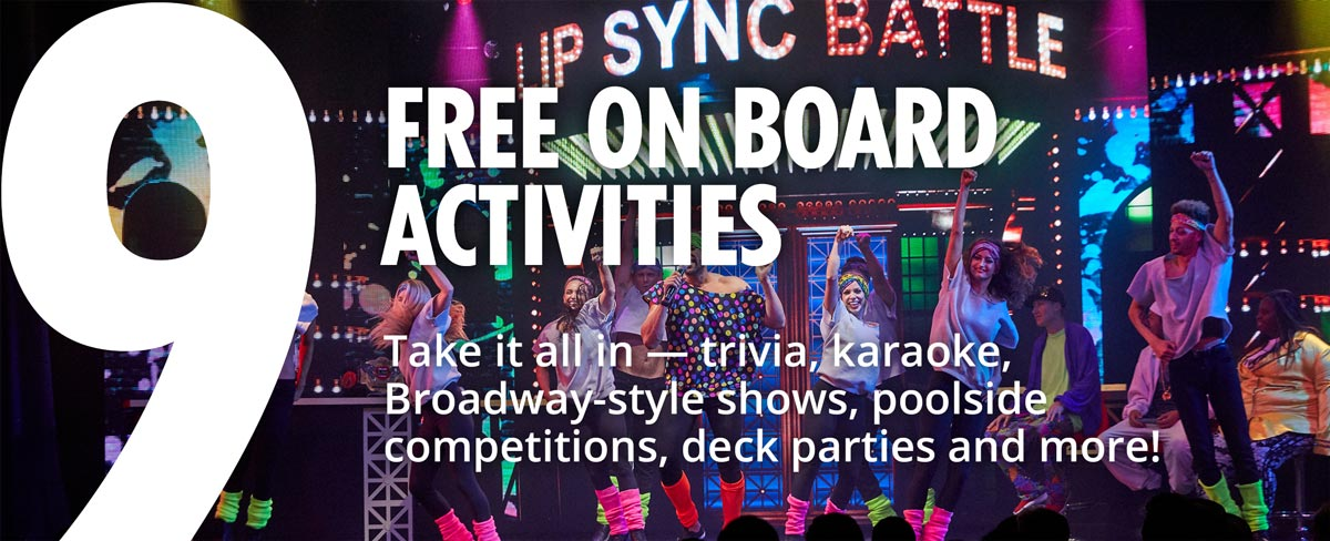 9 - Free Onboard Activities - Take it all in — trivia, karaoke, Broadway-style shows, poolside competitions, deck parties and more!