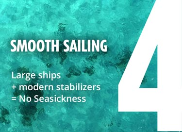 4 - Smooth Sailing - Large ships + modern stabilizers = No Seasickness