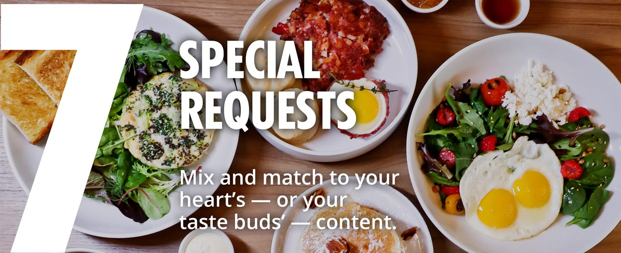 7 - Special requests - Mix and match to your heart's — or your taste buds' — content.