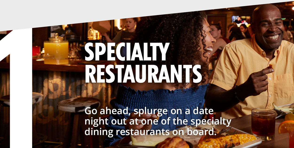 1 - Restaurants - Go ahead, splurge on a date night out at one of the specialty dining restaurants on board.