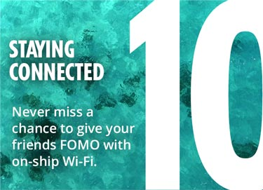 10 - Staying Connected - Never miss a chance to give your friends FOMO with on-ship Wi-Fi.