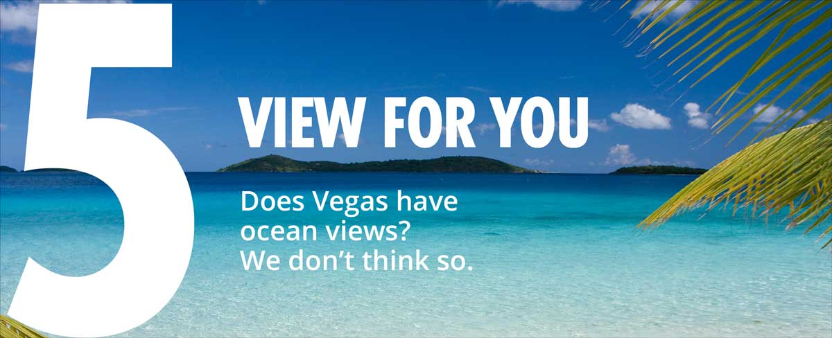 5 - view for you - does vegas have ocean views? we dont think so.
