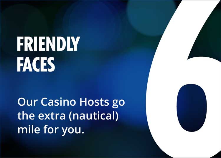 6 - friendly faces - our casino hosts go the extra (nautical) mile for you.