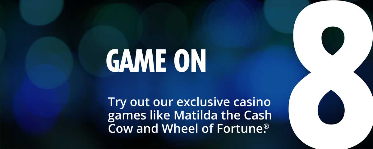 8 - game on - try out our exclusive casino games like matilda the cash cow and wheel of fortune.