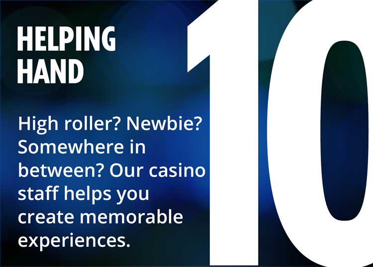 10 - helping hand - high roller? newbie? somewhere in between? our casino staff helps you create memorable experiences.