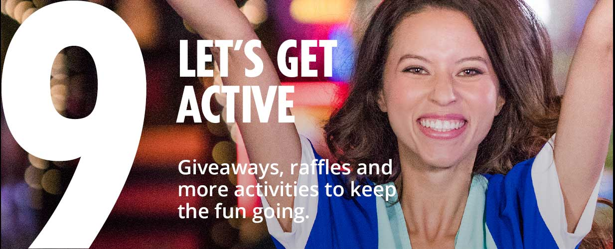 9 - lets get active - giveaways, raffles and more activities to keep the fun going.