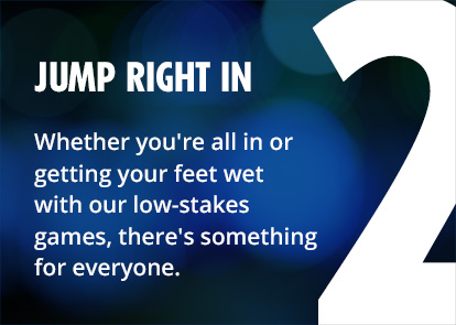 2 - jump right in - Whether you're all in or getting your feet wet with our low-stakes games, there's something for everyone.