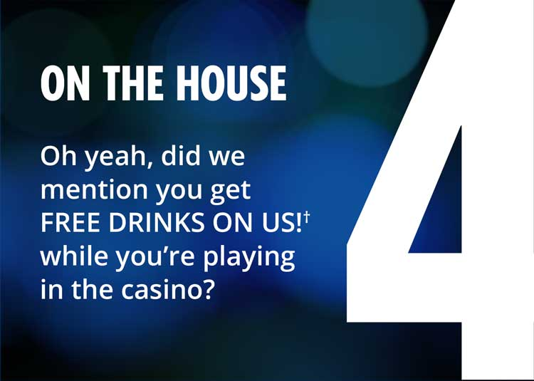 4 - on the house - oh yeah, did we mention you get free drinks on us while youre playing in the casino?