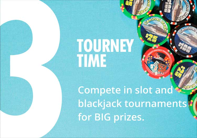3 - tourney time - compete in slot and blackjack tournaments for big prizes.